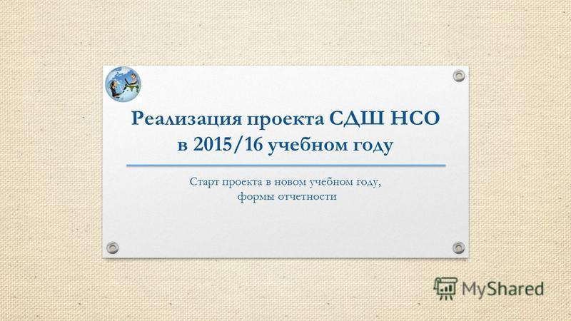 Реализация проекта СДШ НСО в 2015/16 учебном году Старт проекта в новом учебном году, формы отчетности