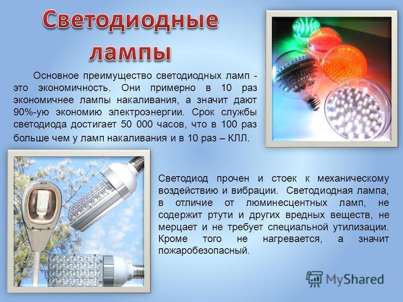 Основное преимущество светодиодных ламп - это экономичность. Они примерно в 10 раз экономичнее лампы накаливания, а значит дают 90%-ую экономию электроэнергии. Срок службы светодиода достигает 50 000 часов, что в 100 раз больше чем у ламп накаливания