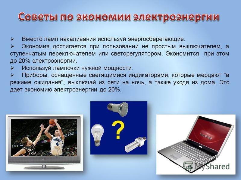Вместо ламп накаливания используй энергосберегающие. Экономия достигается при пользовании не простым выключателем, а ступенчатым переключателем или светорегулятором. Экономится при этом до 20% электроэнергии. Используй лампочки нужной мощности. Прибо