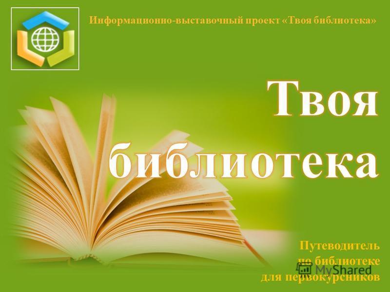 Путеводитель по библиотеке для первокурсников Информационно-выставочный проект «Твоя библиотека»