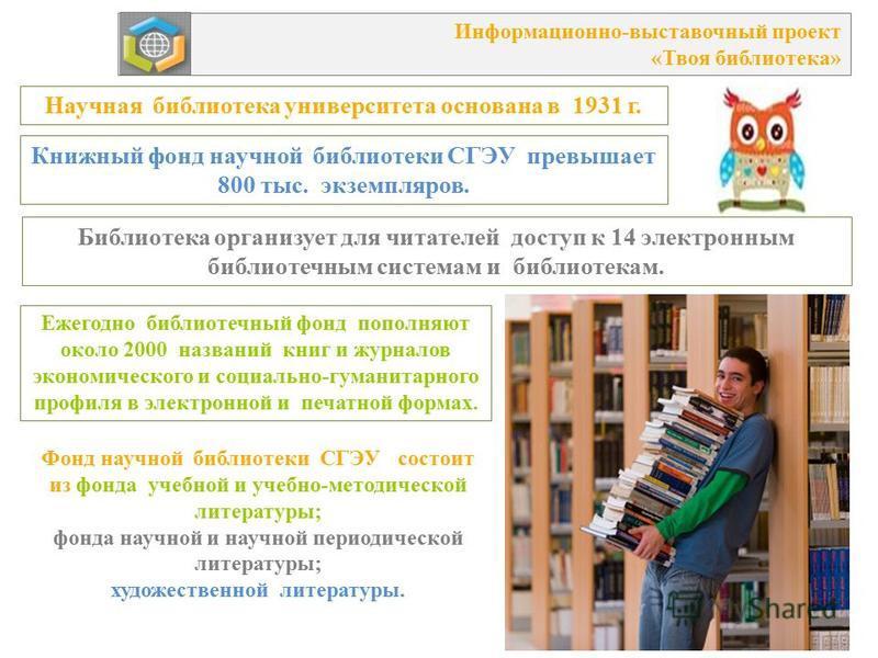 САМАРСКИЙ ГОСУДАРСТВЕННЫЙ ЭКОНОМИЧЕСКИЙ УНИВЕРСИТЕТ Книжный фонд научной библиотеки СГЭУ превышает 800 тыс. экземпляров. Ежегодно библиотечный фонд пополняют около 2000 названий книг и журналов экономического и социально-гуманитарного профиля в элект