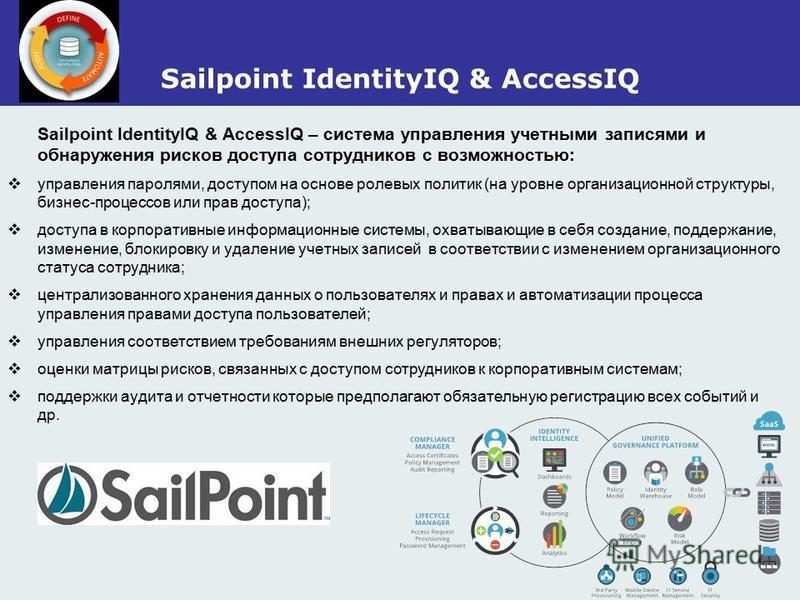 Sailpoint IdentityIQ & AccessIQ Sailpoint IdentityIQ & AccessIQ – система управления учетными записями и обнаружения рисков доступа сотрудников с возможностью: управления паролями, доступом на основе ролевых политик (на уровне организационной структу