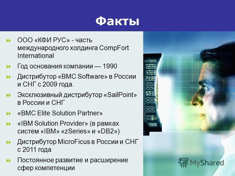 Факты ООО «КФИ РУС» - часть международного холдинга CompFort International Год основания компании 1990 Дистрибутор «BMC Software» в России и СНГ с 2009 года. Эксклюзивный дистрибутор «SailPoint» в России и СНГ «BMC Elite Solution Partner» «IBM Soluti