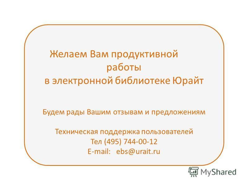 Желаем Вам продуктивной работы в электронной библиотеке Юрайт Будем рады Вашим отзывам и предложениям Техническая поддержка пользователей Тел (495) 744-00-12 E-mail: ebs@urait.ru