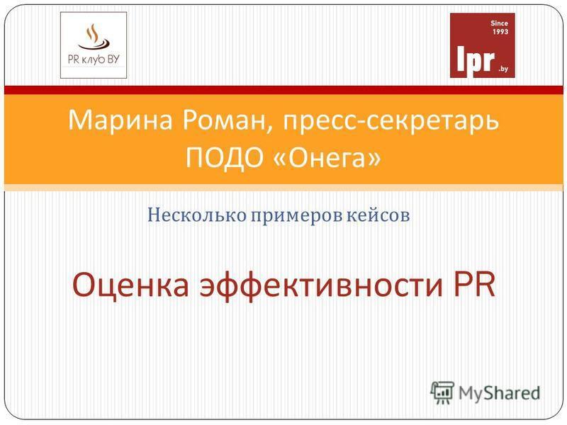 Марина Роман, пресс - секретарь ПОДО « Онега » Оценка эффективности PR Несколько примеров кейсов