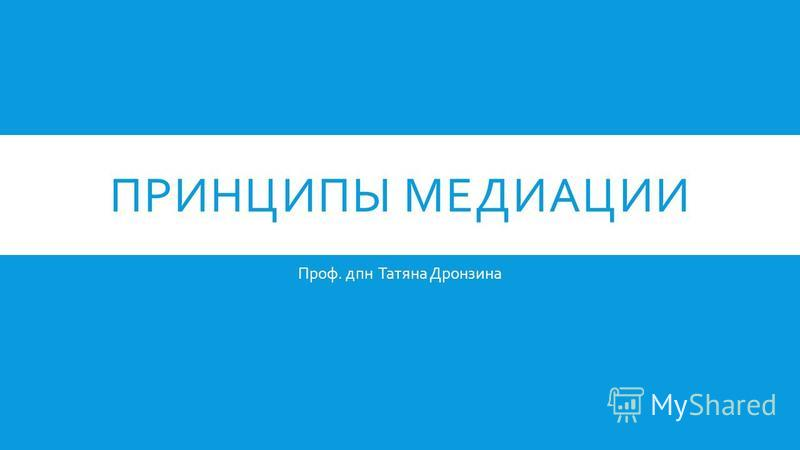 ПРИНЦИПЫ МЕДИАЦИИ Проф. дпн Татяна Дронзина