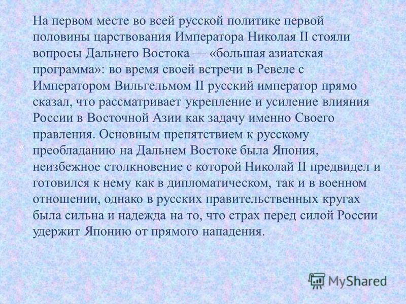 На первом месте во всей русской политике первой половины царствования Императора Николая II стояли вопросы Дальнего Востока « большая азиатская программа »: во время своей встречи в Ревеле с Императором Вильгельмом II русский император прямо сказал,