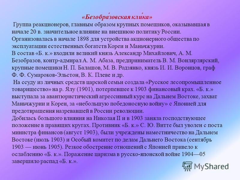 « Безобразовская клика » Группа реакционеров, главным образом крупных помещиков, оказывавшая в начале 20 в. значительное влияние на внешнюю политику России. Организовалась в начале 1898 для устройства акционерного общества по эксплуатации естественны