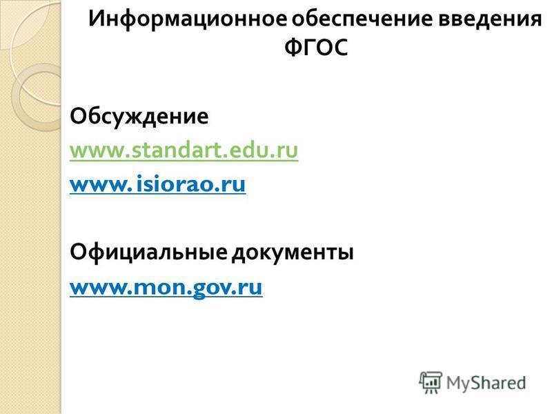 Информационное обеспечение введения ФГОС Обсуждение www.standart.edu.ru www. isiorao.ru Официальные документы www.mon.gov.ru