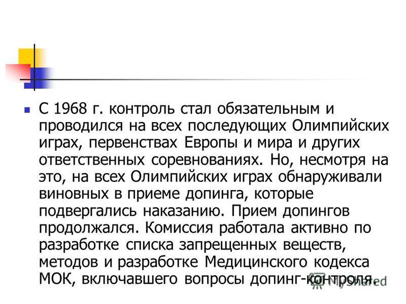 С 1968 г. контроль стал обязательным и проводился на всех последующих Олимпийских играх, первенствах Европы и мира и других ответственных соревнованиях. Но, несмотря на это, на всех Олимпийских играх обнаруживали виновных в приеме допинга, которые по