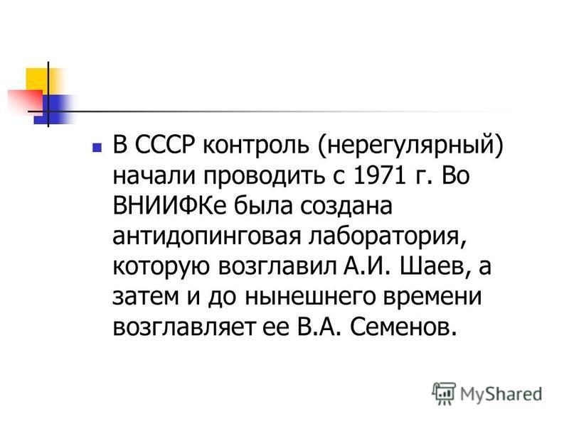 В СССР контроль (нерегулярный) начали проводить с 1971 г. Во ВНИИФКе была создана антидопинговая лаборатория, которую возглавил А.И. Шаев, а затем и до нынешнего времени возглавляет ее В.А. Семенов.