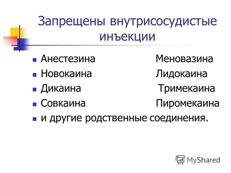 Запрещены внутрисосудистые инъекции Анестезина Меновазина Новокаина Лидокаина Дикаина Тримекаина Совкаина Пиромекаина и другие родственные соединения.