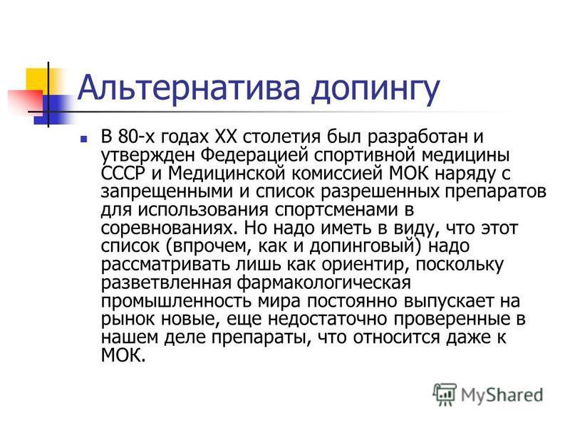 Альтернатива допингу В 80-х годах XX столетия был разработан и утвержден Федерацией спортивной медицины СССР и Медицинской комиссией МОК наряду с запрещенными и список разрешенных препаратов для использования спортсменами в соревнованиях. Но надо име