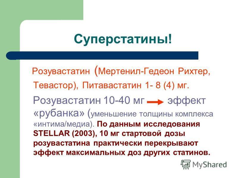 Суперстатины! Розувастатин ( Мертенил-Гедеон Рихтер, Тевастор), Питавастатин 1- 8 (4) мг. Розувастатин 10-40 мг эффект «рубанка» ( уменьшение толщины комплекса «интима/медиа). По данным исследования STELLAR (2003), 10 мг стартовой дозы розувастатина
