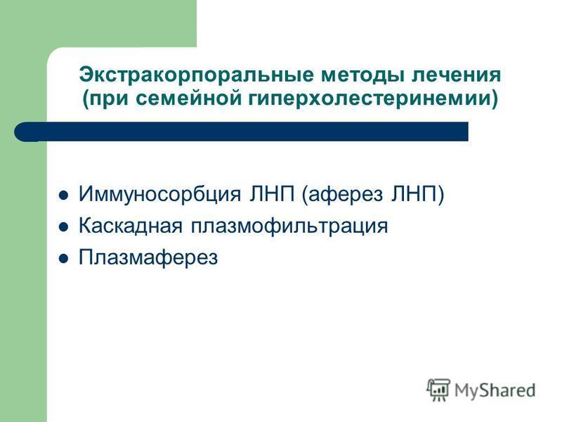 Экстракорпоральные методы лечения (при семейной гиперхолестеринемии) Иммуносорбция ЛНП (аферез ЛНП) Каскадная плазмофильтрация Плазмаферез