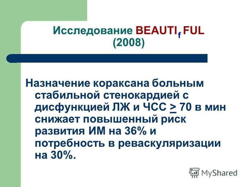 Исследование BEAUTI FUL (2008) Назначение кораксана больным стабильной стенокардией с дисфункцией ЛЖ и ЧСС > 70 в мин снижает повышенный риск развития ИМ на 36% и потребность в реваскуляризации на 30%. f