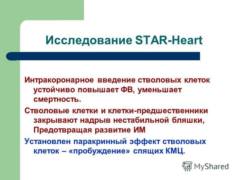 Исследование STAR-Heart Интракоронарное введение стволовых клеток устойчиво повышает ФВ, уменьшает смертность. Стволовые клетки и клетки-предшественники закрывают надрыв нестабильной бляшки, Предотвращая развитие ИМ Установлен паракринный эффект ство