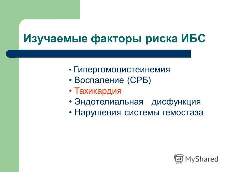 Изучаемые факторы риска ИБС Гипергомоцистеинемия Воспаление (СРБ) Тахикардия Эндотелиальная дисфункция Нарушения системы гемостаза
