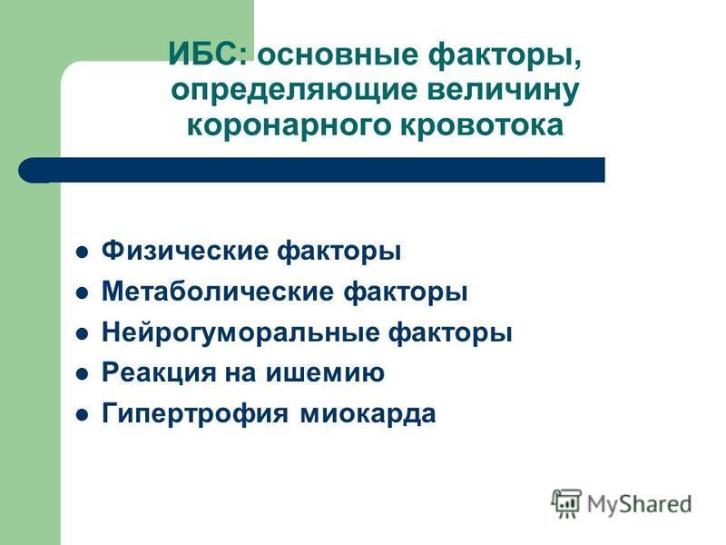 ИБС: основные факторы, определяющие величину коронарного кровотока Физические факторы Метаболические факторы Нейрогуморальные факторы Реакция на ишемию Гипертрофия миокарда