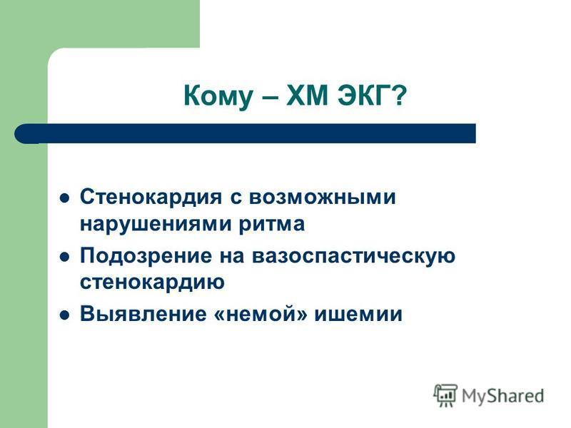 Кому – ХМ ЭКГ? Стенокардия с возможными нарушениями ритма Подозрение на вазоспастическую стенокардию Выявление «немой» ишемии