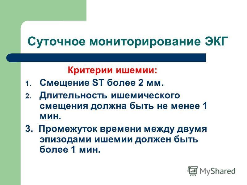 Суточное мониторирование ЭКГ Критерии ишемии: 1. Смещение ST более 2 мм. 2. Длительность ишемического смещения должна быть не менее 1 мин. 3. Промежуток времени между двумя эпизодами ишемии должен быть более 1 мин.