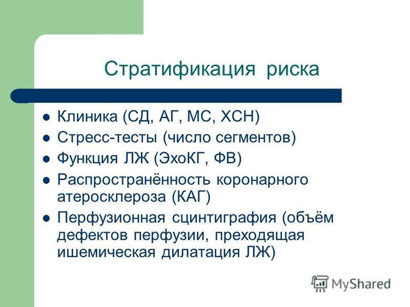 Стратификация риска Клиника (СД, АГ, МС, ХСН) Стресс-тесты (число сегментов) Функция ЛЖ (ЭхоКГ, ФВ) Распространённость коронарного атеросклероза (КАГ) Перфузионная сцинтиграфия (объём дефектов перфузии, преходящая ишемическая дилатация ЛЖ)