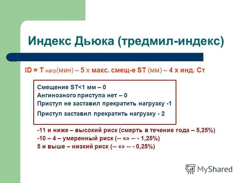 Индекс Дьюка (тредмил-индекс) ID = T нагр (мин) – 5 х макс. cмещ-е ST (мм) – 4 х инд. Ст Смещение ST<1 мм – 0 Ангинозного приступа нет – 0 Приступ не заставил прекратить нагрузку -1 Приступ заставил прекратить нагрузку - 2 -11 и ниже – высокий риск (