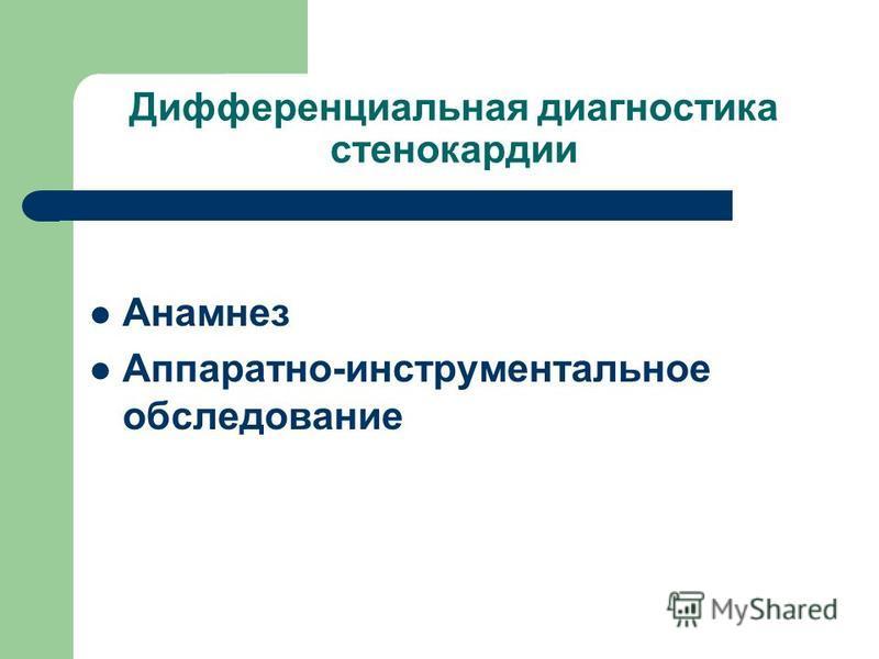 Дифференциальная диагностика стенокардии Анамнез Аппаратно-инструментальное обследование