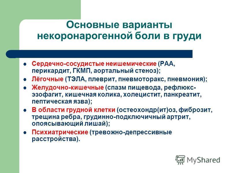 Основные варианты некоронарогенной боли в груди Сердечно-сосудистые неишемические (РАА, перикардит, ГКМП, аортальный стеноз); Лёгочные (ТЭЛА, плеврит, пневмоторакс, пневмония); Желудочно-кишечные (спазм пищевода, рефлюкс- эзофагит, кишечная колика, х