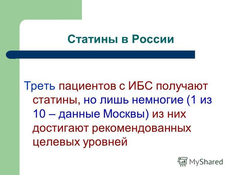 Статины в России Треть пациентов с ИБС получают статины, но лишь немногие (1 из 10 – данные Москвы) из них достигают рекомендованных целевых уровней