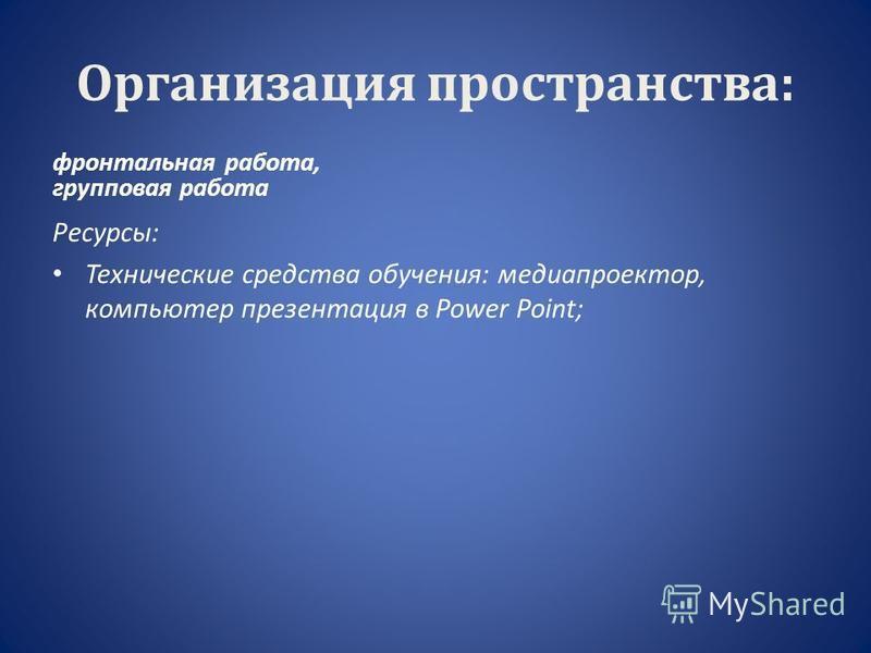 Организация пространства: фронтальная работа, групповая работа Ресурсы: Технические средства обучения: медиапроектор, компьютер презентация в Power Point;