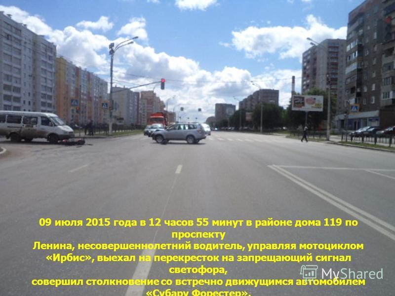 09 июля 2015 года в 12 часов 55 минут в районе дома 119 по проспекту Ленина, несовершеннолетний водитель, управляя мотоциклом «Ирбис», выехал на перекресток на запрещающий сигнал светофора, совершил столкновение со встречно движущимся автомобилем «Су