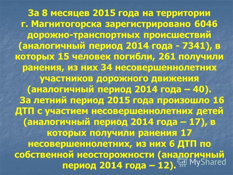 За 8 месяцев 2015 года на территории г. Магнитогорска зарегистрировано 6046 дорожно-транспортных происшествий (аналогичный период 2014 года - 7341), в которых 15 человек погибли, 261 получили ранения, из них 34 несовершеннолетних участников дорожного