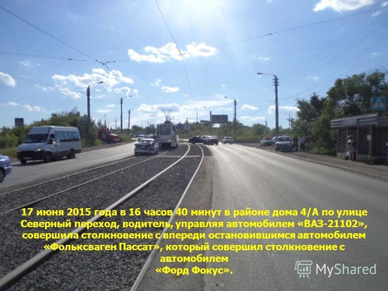 17 июня 2015 года в 16 часов 40 минут в районе дома 4/А по улице Северный переход, водитель, управляя автомобилем «ВАЗ-21102», совершила столкновение с впереди остановившимся автомобилем «Фольксваген Пассат», который совершил столкновение с автомобил