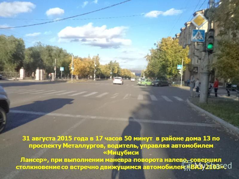 31 августа 2015 года в 17 часов 50 минут в районе дома 13 по проспекту Металлургов, водитель, управляя автомобилем «Мицубиси Лансер», при выполнении маневра поворота налево, совершил столкновение со встречно движущимся автомобилем «ВАЗ-2103».