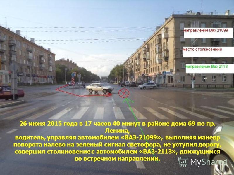 26 июня 2015 года в 17 часов 40 минут в районе дома 69 по пр. Ленина, водитель, управляя автомобилем «ВАЗ-21099», выполняя маневр поворота налево на зеленый сигнал светофора, не уступил дорогу, совершил столкновение с автомобилем «ВАЗ-2113», движущим