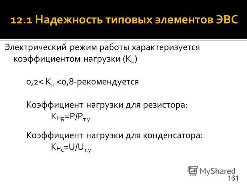 Электрический режим работы характеризуется коэффициентом нагрузки (K н ) 0,2< K н <0,8-рекомендуется Коэффициент нагрузки для резистора: K Н R =P/P т.у Коэффициент нагрузки для конденсатора: K Н c =U/U т.у 161