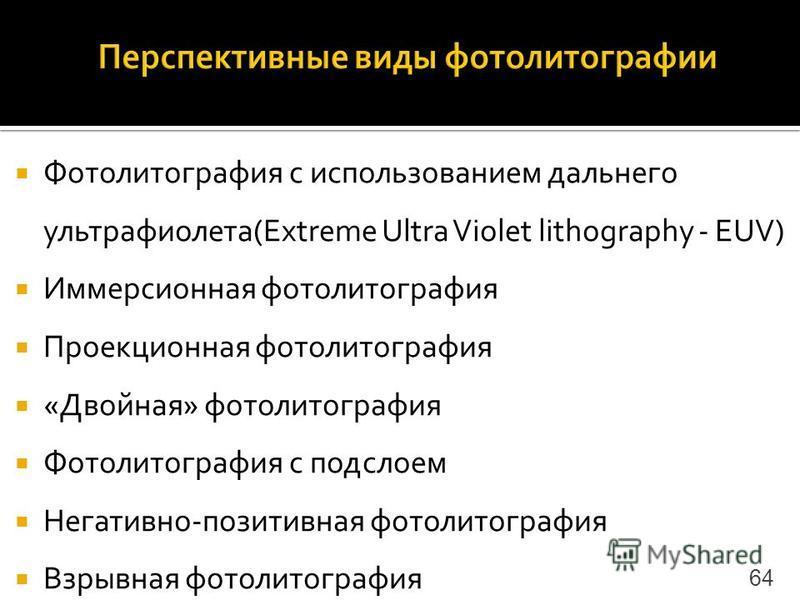 Фотолитография с использованием дальнего ультрафиолета(Extreme Ultra Violet lithography - EUV) Иммерсионная фотолитография Проекционная фотолитография «Двойная» фотолитография Фотолитография с подслоем Негативно-позитивная фотолитография Взрывная фот