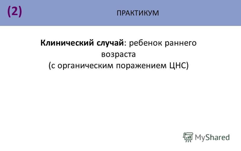 ПРАКТИКУМ (2)(2) Клинический случай: ребенок раннего возраста (с органическим поражением ЦНС)