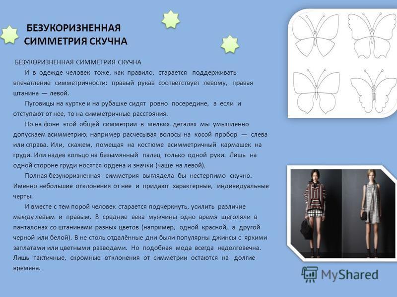 БЕЗУКОРИЗНЕННАЯ СИММЕТРИЯ СКУЧНА И в одежде человек тоже, как правило, старается поддерживать впечатление симметричности: правый рукав соответствует левому, правая штанина левой. Пуговицы на куртке и на рубашке сидят ровно посередине, а если и отступ