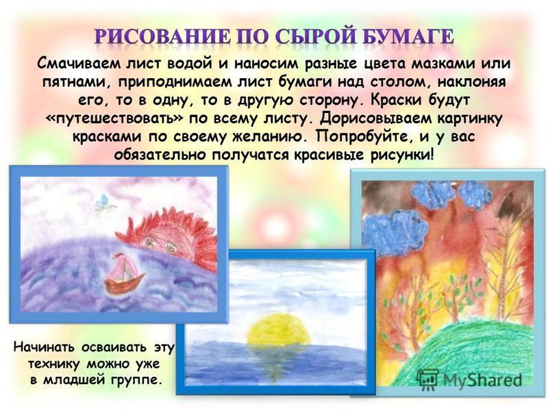 Смачиваем лист водой и наносим разные цвета мазками или пятнами, приподнимаем лист бумаги над столом, наклоняя его, то в одну, то в другую сторону. Краски будут «путешествовать» по всему листу. Дорисовываем картинку красками по своему желанию. Попроб