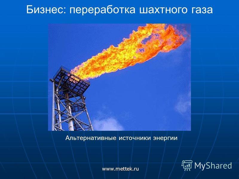 Бизнес: переработка шахтного газаwww.mettek.ru Альтернативные источники энергии