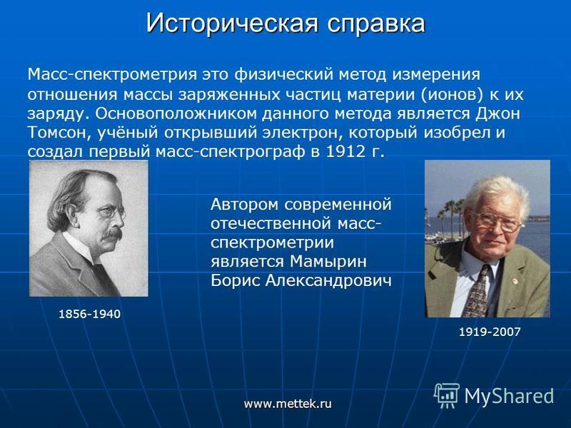 Историческая справка Масс-спектрометрия это физический метод измерения отношения массы заряженных частиц материи (ионов) к их заряду. Основоположником данного метода является Джон Томсон, учёный открывший электрон, который изобрел и создал первый мас