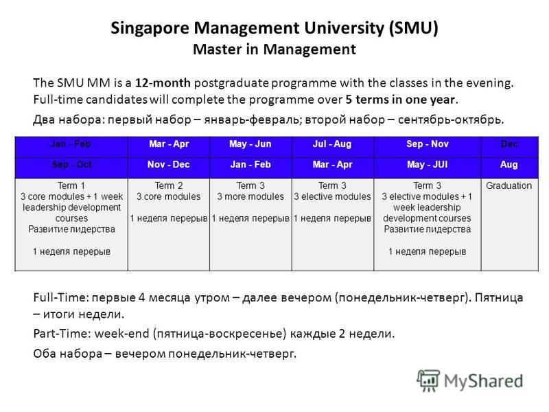 Singapore Management University (SMU) Master in Management The SMU MM is a 12-month postgraduate programme with the classes in the evening. Full-time candidates will complete the programme over 5 terms in one year. Два набора: первый набор – январь-ф