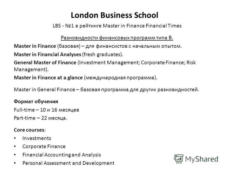 London Business School LBS - 1 в рейтинге Master in Finance Financial Times Разновидности финансовых программ типа В. Master in Finance (базовая) – для финансистов с начальным опытом. Master in Financial Analyses (fresh graduates). General Master of