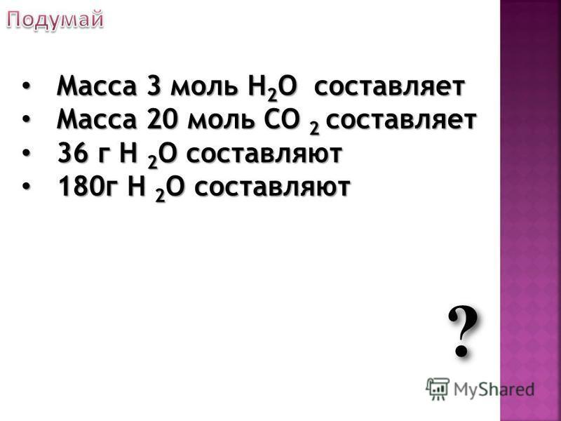 ? Масса 3 моль H 2 O составляет Масса 3 моль H 2 O составляет Масса 20 моль СО 2 составляет Масса 20 моль СО 2 составляет 36 г Н 2 О составляют 36 г Н 2 О составляют 180 г Н 2 О составляют 180 г Н 2 О составляют