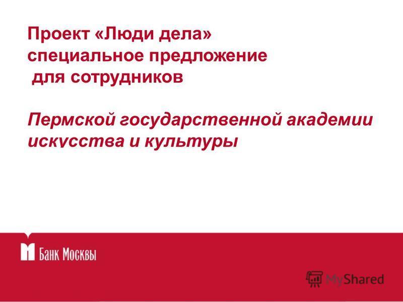 Проект «Люди дела» специальное предложение для сотрудников Пермской государственной академии искусства и культуры
