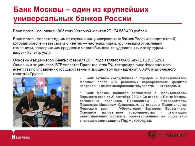 Банк Москвы основан в 1995 году. Уставной капитал 27 174 559 400 рублей. Банк Москвы является одним из крупнейших универсальных банков России (входит в топ-6), который обеспечивает своим клиентам частным лицам, крупнейшим отраслевым компаниям, предпр