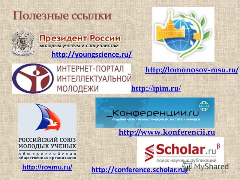 Полезные ссылки 16 http://youngscience.ru/ http://ipim.ru/ http://lomonosov-msu.ru/ http://www.konferencii.ru http://rosmu.ru/ http://conference.scholar.ru/