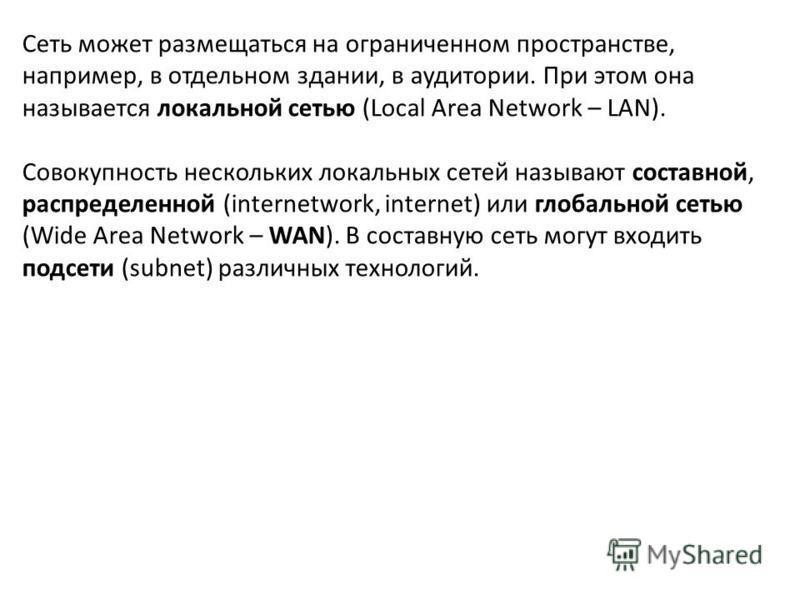 Сеть может размещаться на ограниченном пространстве, например, в отдельном здании, в аудитории. При этом она называется локальной сетью (Local Area Network – LAN). Совокупность нескольких локальных сетей называют составной, распределенной (internetwo